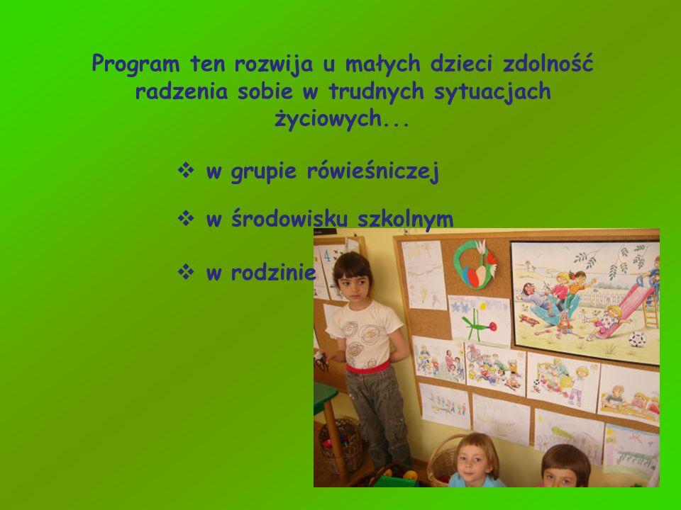 Program ten rozwija u małych dzieci zdolność radzenia sobie w trudnych sytuacjach życiowych... w grupie rówieśniczej w środowisku szkolnym w rodzinie