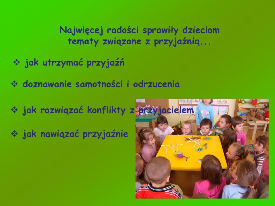 Najwięcej radości sprawiły dzieciom tematy związane z przyjaźnią... jak utrzymać przyjaźń doznawanie samotności i odrzucenia jak rozwiązać konflikty z