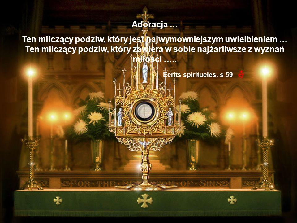 Adoracja … Ten milczący podziw, który jest najwymowniejszym uwielbieniem … Ten milczący podziw, który zawiera w sobie najżarliwsze z wyznań miłości …..