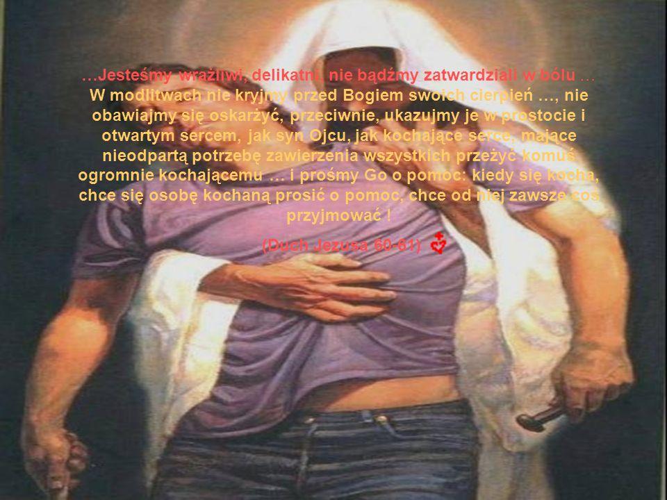 …Jesteśmy wrażliwi, delikatni, nie bądźmy zatwardziali w bólu … W modlitwach nie kryjmy przed Bogiem swoich cierpień …, nie obawiajmy się oskarżyć, przeciwnie, ukazujmy je w prostocie i otwartym sercem, jak syn Ojcu, jak kochające serce, mające nieodpartą potrzebę zawierzenia wszystkich przeżyć komuś ogromnie kochającemu … i prośmy Go o pomoc: kiedy się kocha, chce się osobę kochaną prosić o pomoc, chce od niej zawsze coś przyjmować .
