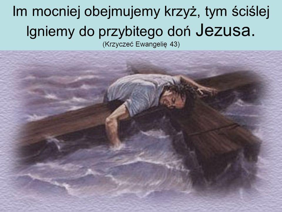 Im mocniej obejmujemy krzyż, tym ściślej lgniemy do przybitego doń Jezusa. (Krzyczeć Ewangelię 43)