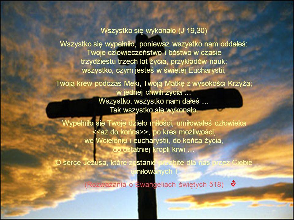 Wszystko się wykonało (J 19,30) Wszystko się wypełniło, ponieważ wszystko nam oddałeś: Twoje człowieczeństwo i bóstwo w czasie trzydziestu trzech lat życia, przykładów nauk; wszystko, czym jesteś w świętej Eucharystii, Twoją krew podczas Męki, Twoją Matkę z wysokości Krzyża; w jednej chwili życia … Wszystko, wszystko nam dałeś … Tak wszystko się wykonało.