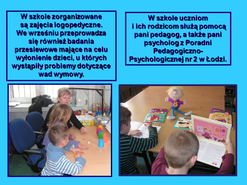 W szkole zorganizowane są zajęcia logopedyczne. We wrześniu przeprowadza się również badania przesiewowe mające na celu wyłonienie dzieci, u których w
