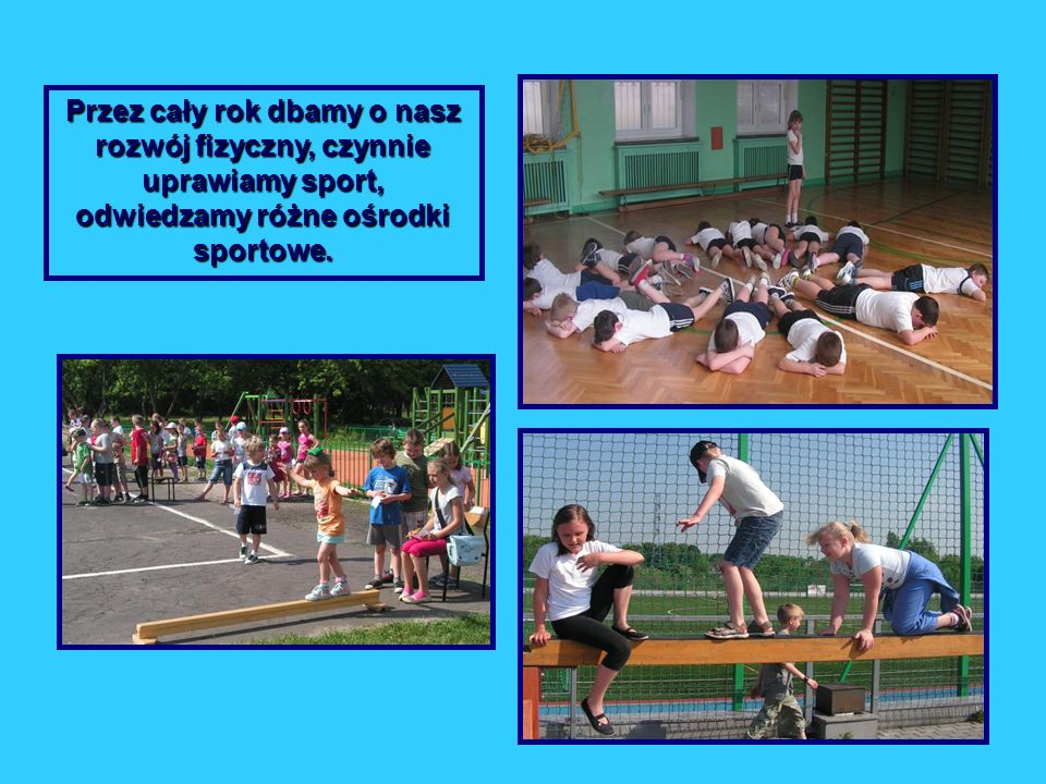 Przez cały rok dbamy o nasz rozwój fizyczny, czynnie uprawiamy sport, odwiedzamy różne ośrodki sportowe.
