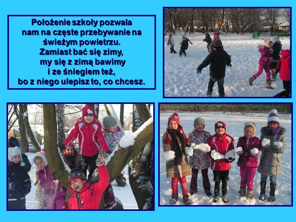 Położenie szkoły pozwala nam na częste przebywanie na świeżym powietrzu. Zamiast bać się zimy, my się z zimą bawimy i ze śniegiem też, bo z niego ulep