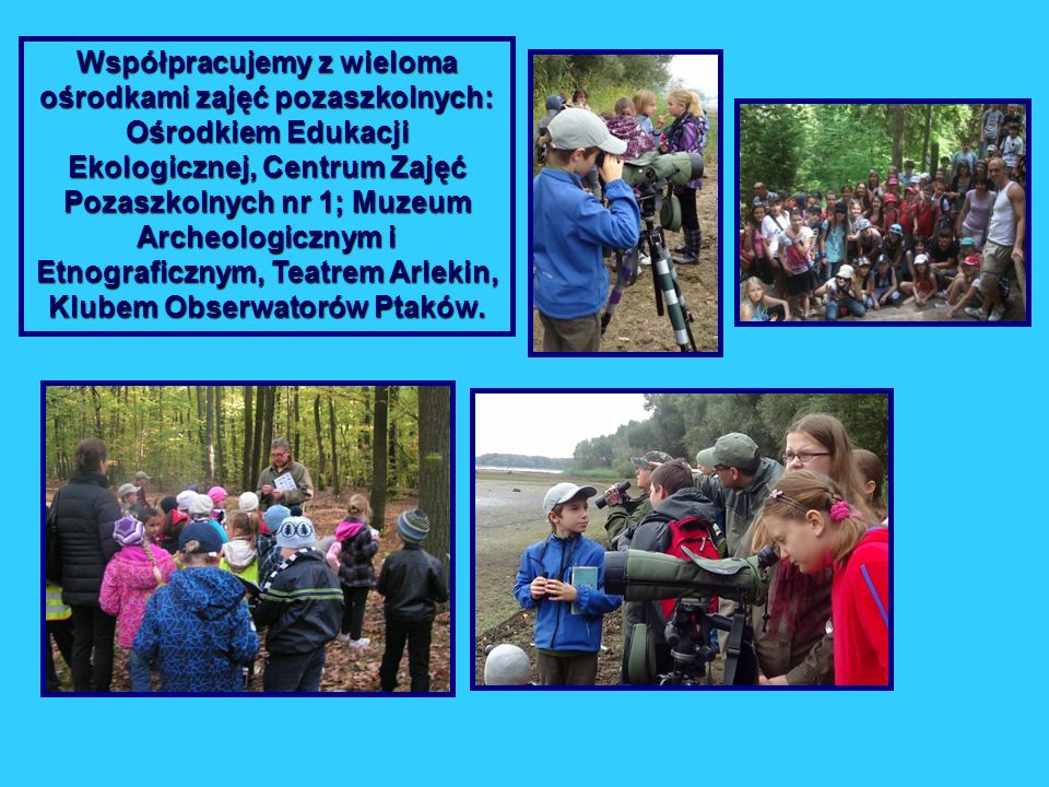 Współpracujemy z wieloma ośrodkami zajęć pozaszkolnych: Ośrodkiem Edukacji Ekologicznej, Centrum Zajęć Pozaszkolnych nr 1; Muzeum Archeologicznym i Et