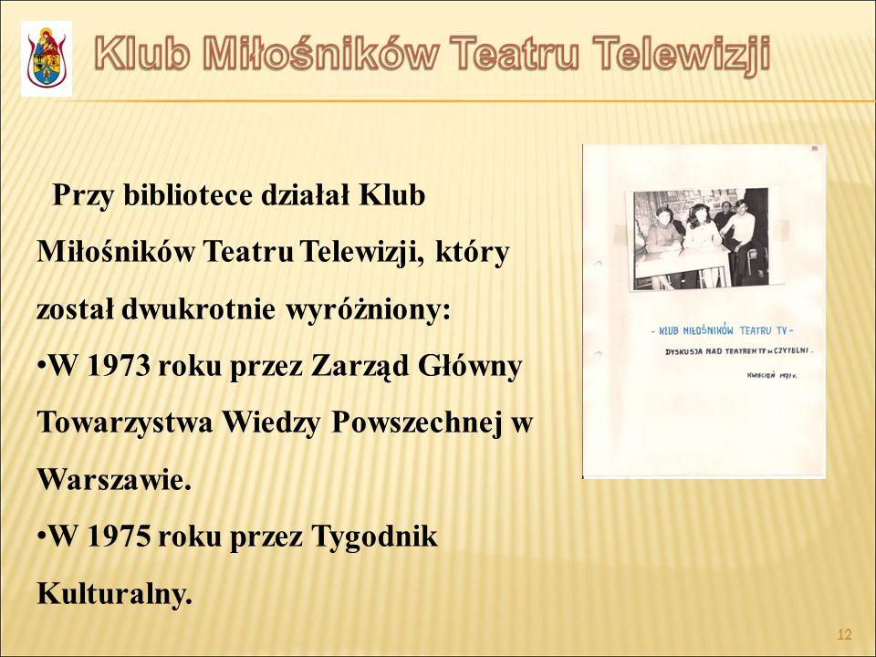 12 Przy bibliotece działał Klub Miłośników Teatru Telewizji, który został dwukrotnie wyróżniony: W 1973 roku przez Zarząd Główny Towarzystwa Wiedzy Po