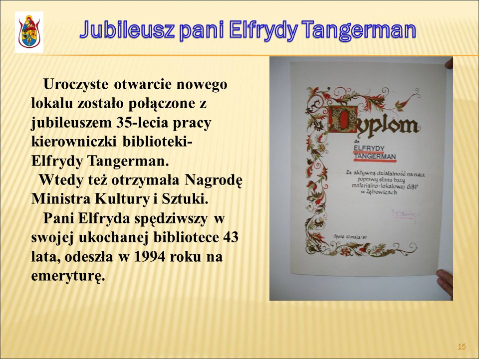 15 Uroczyste otwarcie nowego lokalu zostało połączone z jubileuszem 35-lecia pracy kierowniczki biblioteki- Elfrydy Tangerman. Wtedy też otrzymała Nag