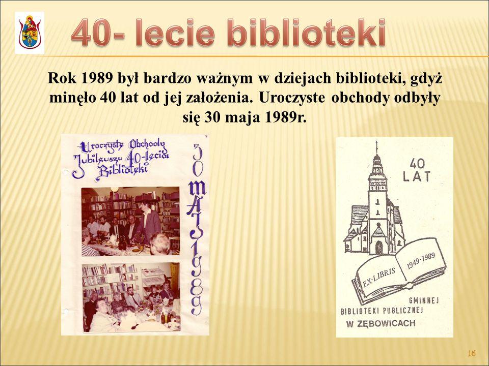16 Rok 1989 był bardzo ważnym w dziejach biblioteki, gdyż minęło 40 lat od jej założenia. Uroczyste obchody odbyły się 30 maja 1989r.
