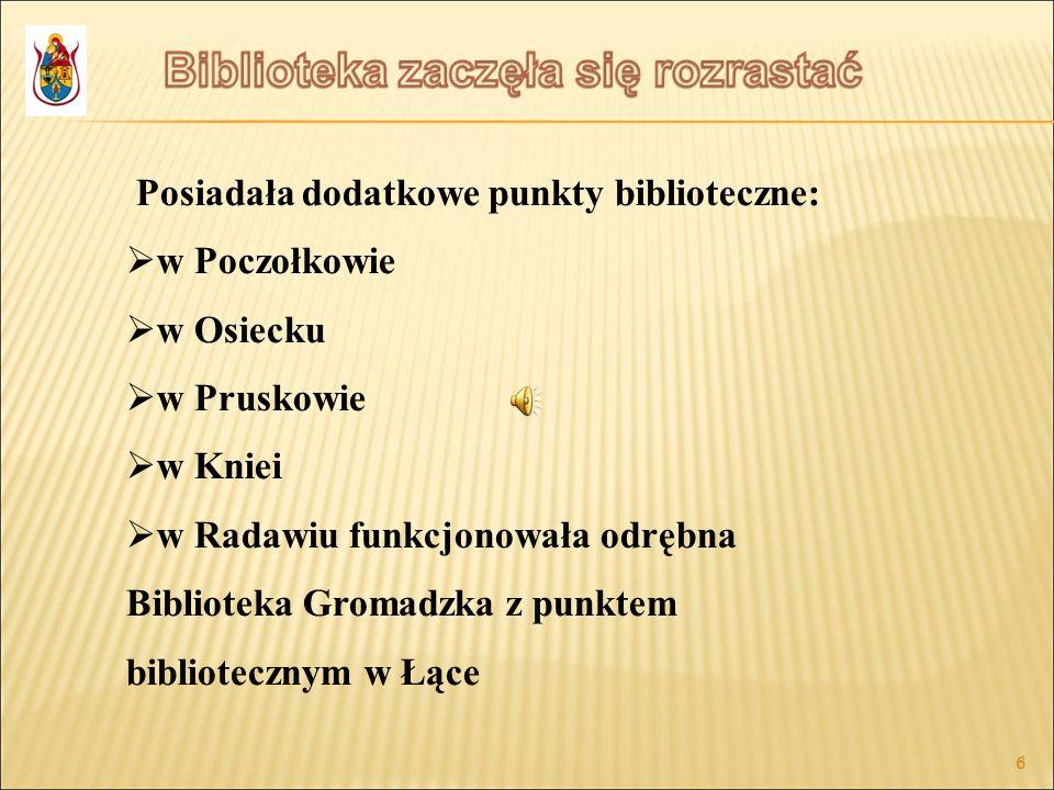 6 6 Posiadała dodatkowe punkty biblioteczne: w Poczołkowie w Osiecku w Pruskowie w Kniei w Radawiu funkcjonowała odrębna Biblioteka Gromadzka z punkte