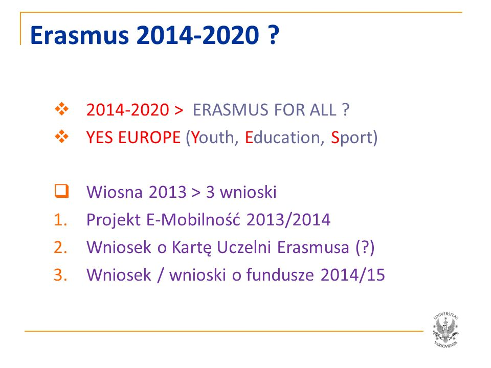 Erasmus 2014-2020 ? 2014-2020 > ERASMUS FOR ALL ? YES EUROPE (Youth, Education, Sport) Wiosna 2013 > 3 wnioski 1.Projekt E-Mobilność 2013/2014 2.Wnios