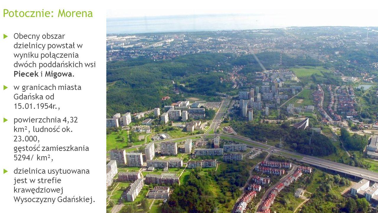 Potocznie: Morena Obecny obszar dzielnicy powstał w wyniku połączenia dwóch poddańskich wsi Piecek i Migowa. w granicach miasta Gdańska od 15.01.1954r