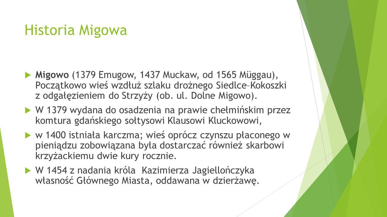 Historia Migowa Migowo (1379 Emugow, 1437 Muckaw, od 1565 Müggau), Początkowo wieś wzdłuż szlaku drożnego Siedlce–Kokoszki z odgałęzieniem do Strzyży