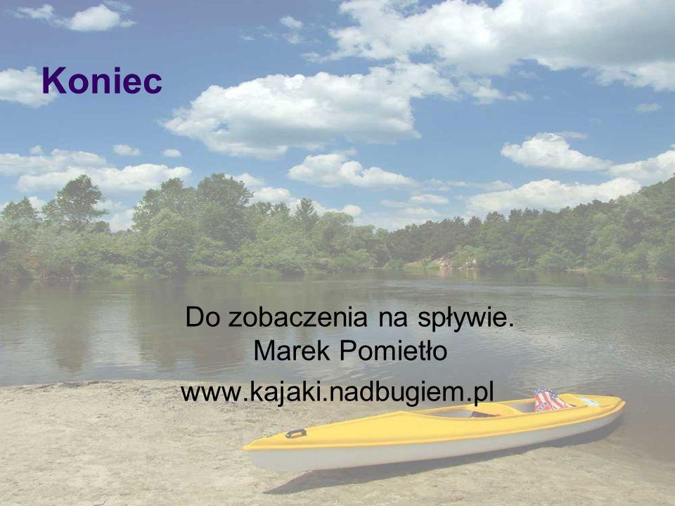 Koniec Do zobaczenia na spływie. Marek Pomietło www.kajaki.nadbugiem.pl