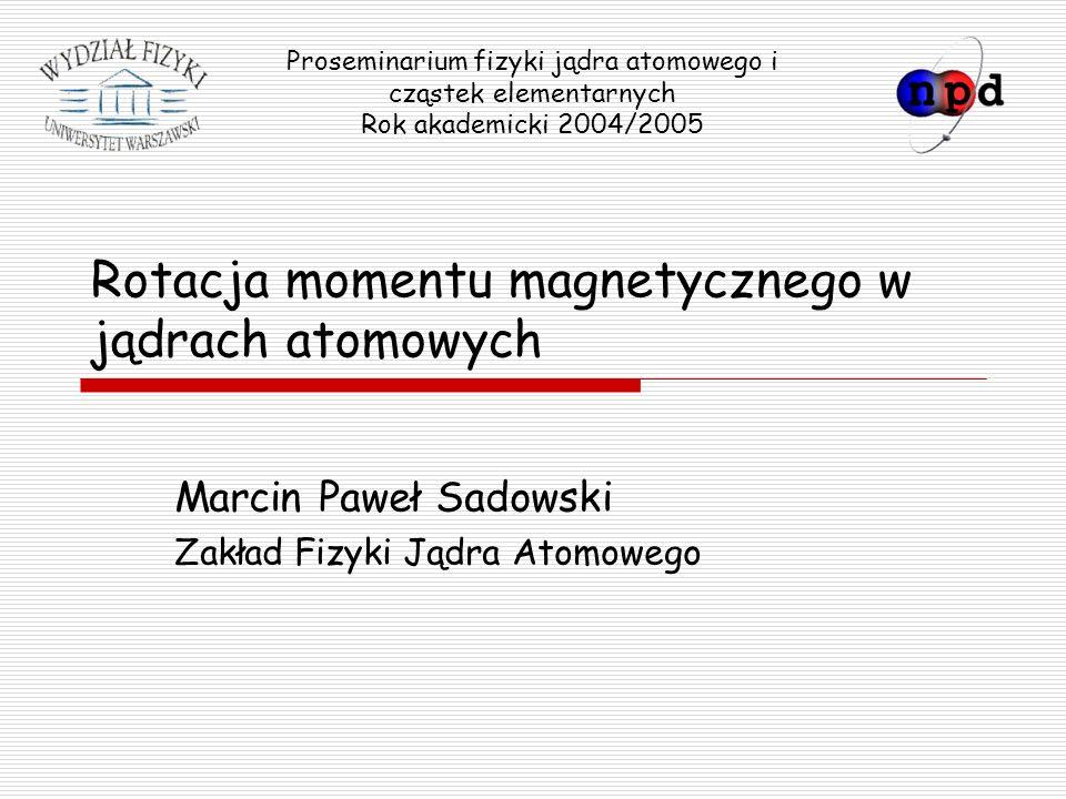 2005-05-09Marcin Paweł Sadowski Rotacja momentu magnetycznego… 2 Plan >Rotacje jąder zdeformowanych >Intrygujące jądro 199 Pb >Nowy model jądra – model szczypcowy >Moment magnetyczny jądra >Czy tylko 199 Pb.