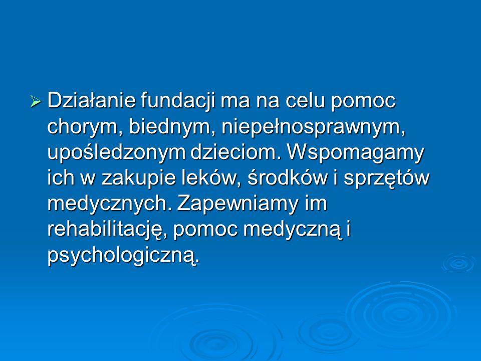 Działanie fundacji ma na celu pomoc chorym, biednym, niepełnosprawnym, upośledzonym dzieciom.