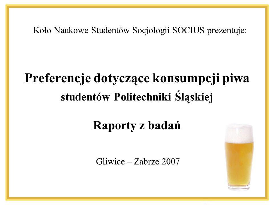 Preferencje dotyczące konsumpcji piwa studentów Politechniki Śląskiej Raporty z badań Koło Naukowe Studentów Socjologii SOCIUS prezentuje: Gliwice – Zabrze 2007
