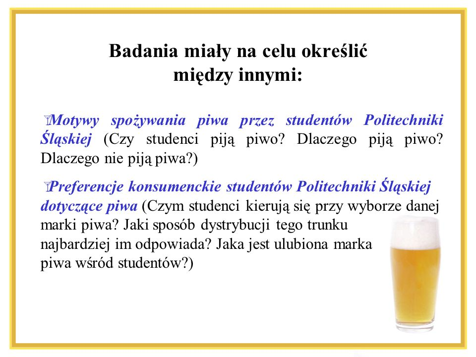 Badania miały na celu określić między innymi: Motywy spożywania piwa przez studentów Politechniki Śląskiej (Czy studenci piją piwo? Dlaczego piją piwo