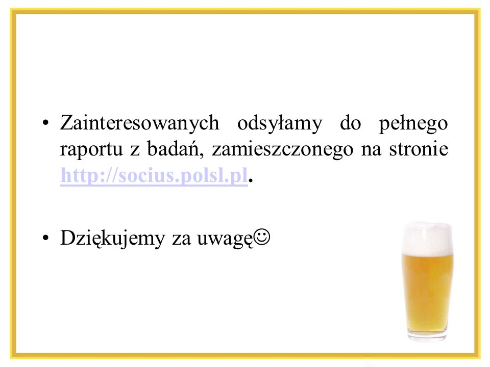 Zainteresowanych odsyłamy do pełnego raportu z badań, zamieszczonego na stronie http://socius.polsl.pl. http://socius.polsl.pl Dziękujemy za uwagę