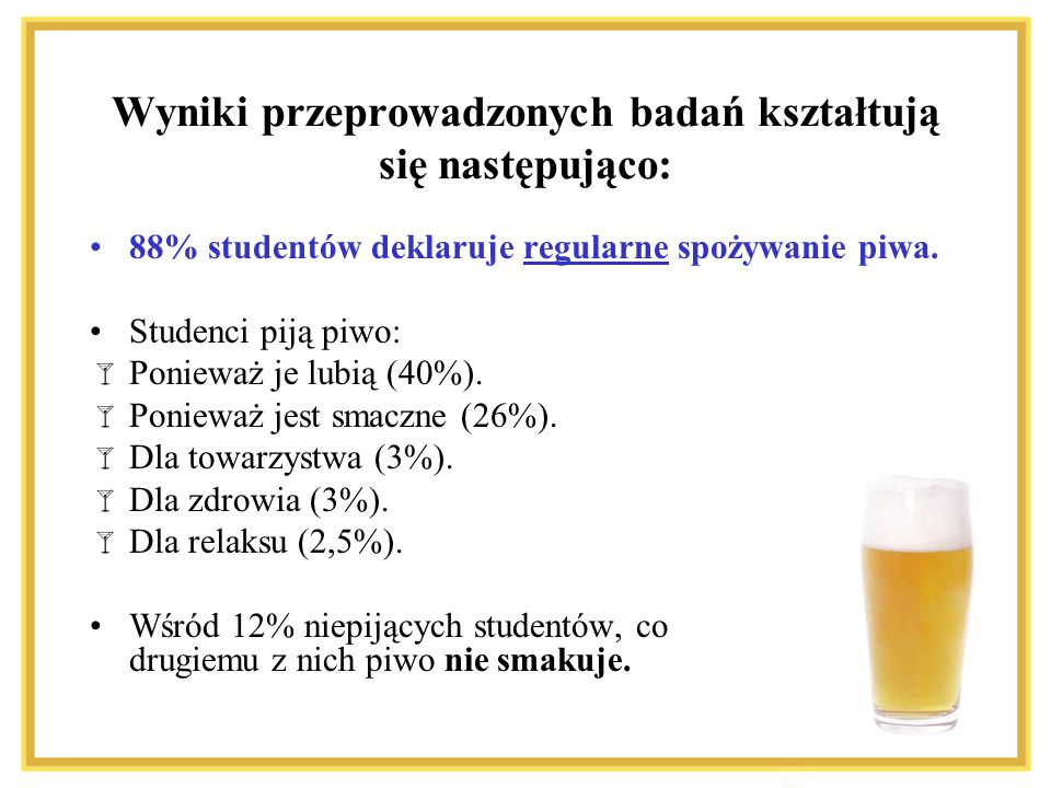 Wyniki przeprowadzonych badań kształtują się następująco: 88% studentów deklaruje regularne spożywanie piwa. Studenci piją piwo: Ponieważ je lubią (40