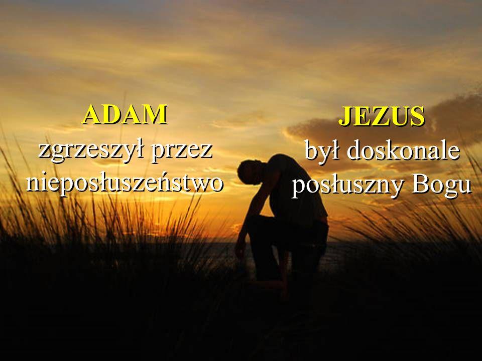 ADAM zgrzeszył przez nieposłuszeństwo JEZUS był doskonale posłuszny Bogu