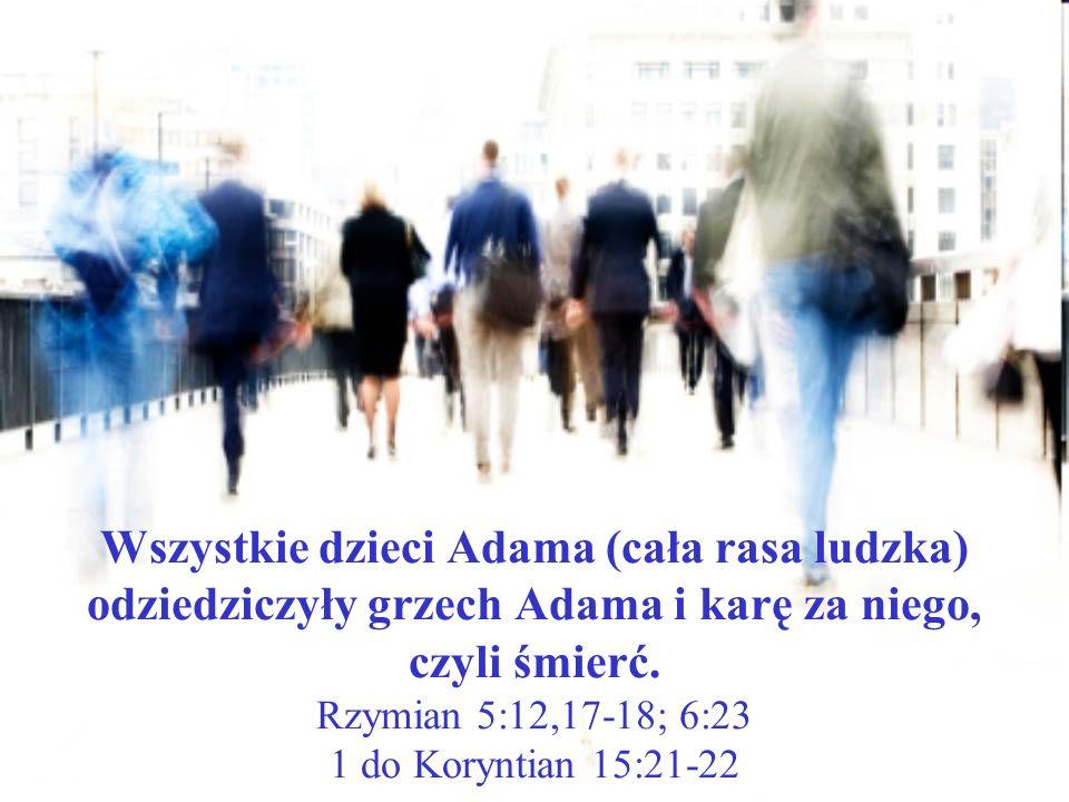 Wszystkie dzieci Adama (cała rasa ludzka) odziedziczyły grzech Adama i karę za niego, czyli śmierć. Rzymian 5:12,17-18; 6:23 1 do Koryntian 15:21-22