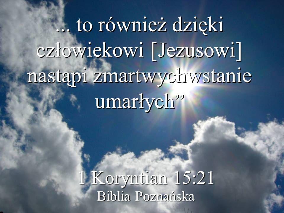 ... to również dzięki człowiekowi [Jezusowi] nastąpi zmartwychwstanie umarłych 1 Koryntian 15:21 Biblia Poznańska