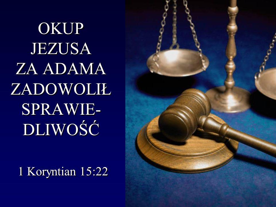 OKUP JEZUSA ZA ADAMA ZADOWOLIŁ SPRAWIE- DLIWOŚĆ 1 Koryntian 15:22