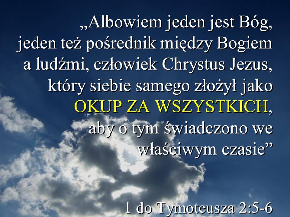 Albowiem jeden jest Bóg, jeden też pośrednik między Bogiem a ludźmi, człowiek Chrystus Jezus, który siebie samego złożył jako OKUP ZA WSZYSTKICH, aby o tym świadczono we właściwym czasie 1 do Tymoteusza 2:5-6