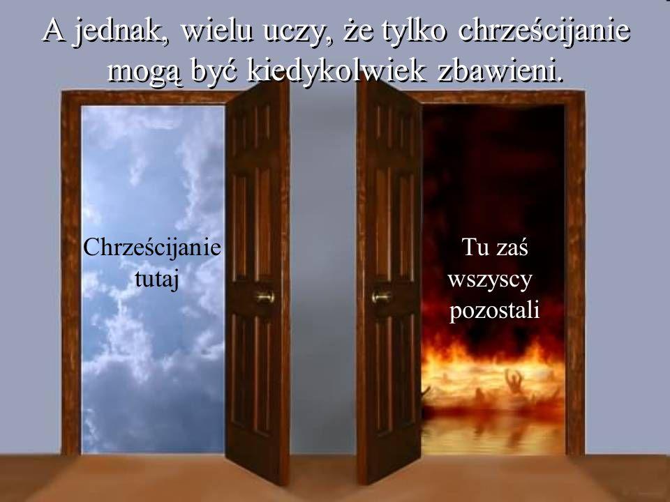 A jednak, wielu uczy, że tylko chrześcijanie mogą być kiedykolwiek zbawieni. Chrześcijanie tutaj Tu zaś wszyscy pozostali