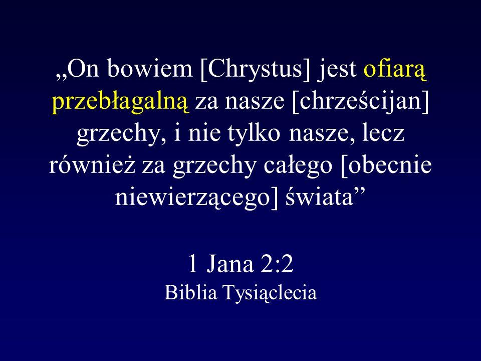 On bowiem [Chrystus] jest ofiarą przebłagalną za nasze [chrześcijan] grzechy, i nie tylko nasze, lecz również za grzechy całego [obecnie niewierzącego] świata 1 Jana 2:2 Biblia Tysiąclecia