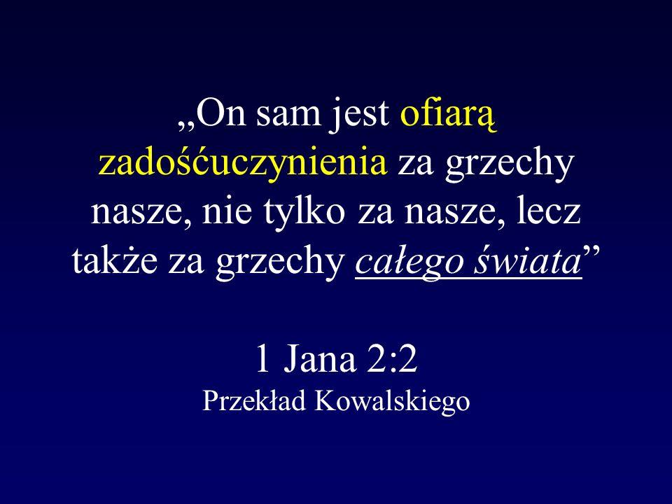 On sam jest ofiarą zadośćuczynienia za grzechy nasze, nie tylko za nasze, lecz także za grzechy całego świata 1 Jana 2:2 Przekład Kowalskiego