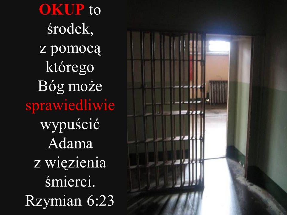 OKUP to środek, z pomocą którego Bóg może sprawiedliwie wypuścić Adama z więzienia śmierci. Rzymian 6:23