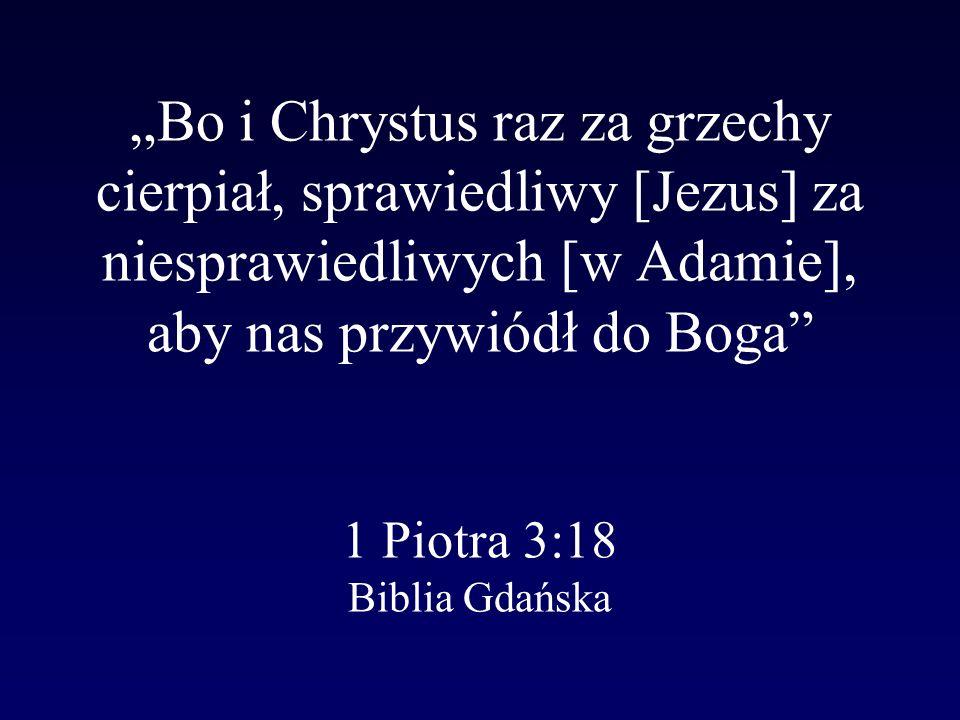 Bo i Chrystus raz za grzechy cierpiał, sprawiedliwy [Jezus] za niesprawiedliwych [w Adamie], aby nas przywiódł do Boga 1 Piotra 3:18 Biblia Gdańska