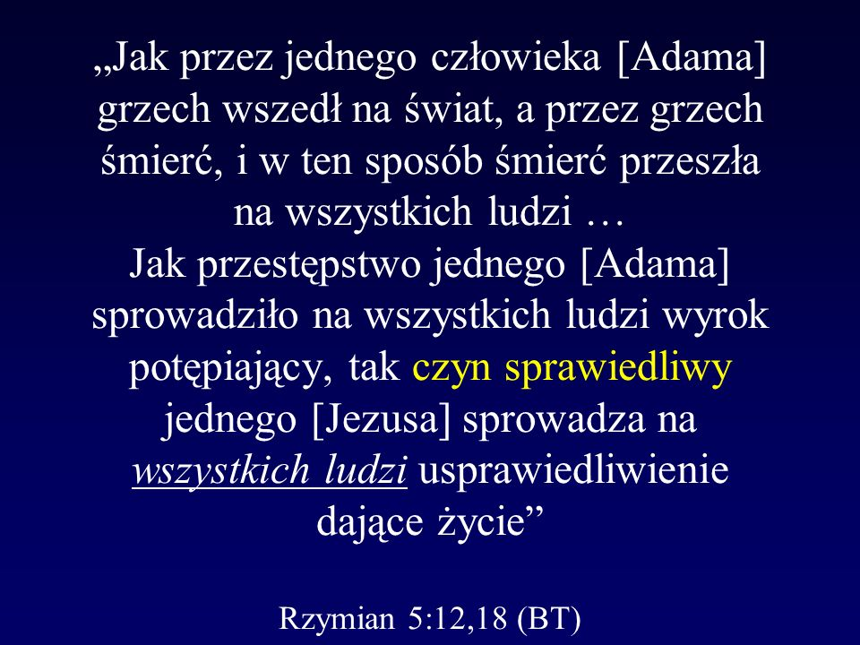 Jak przez jednego człowieka [Adama] grzech wszedł na świat, a przez grzech śmierć, i w ten sposób śmierć przeszła na wszystkich ludzi … Jak przestępstwo jednego [Adama] sprowadziło na wszystkich ludzi wyrok potępiający, tak czyn sprawiedliwy jednego [Jezusa] sprowadza na wszystkich ludzi usprawiedliwienie dające życie Rzymian 5:12,18 (BT)