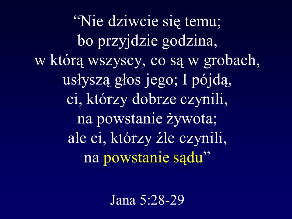 Nie dziwcie się temu; bo przyjdzie godzina, w którą wszyscy, co są w grobach, usłyszą głos jego; I pójdą, ci, którzy dobrze czynili, na powstanie żywo