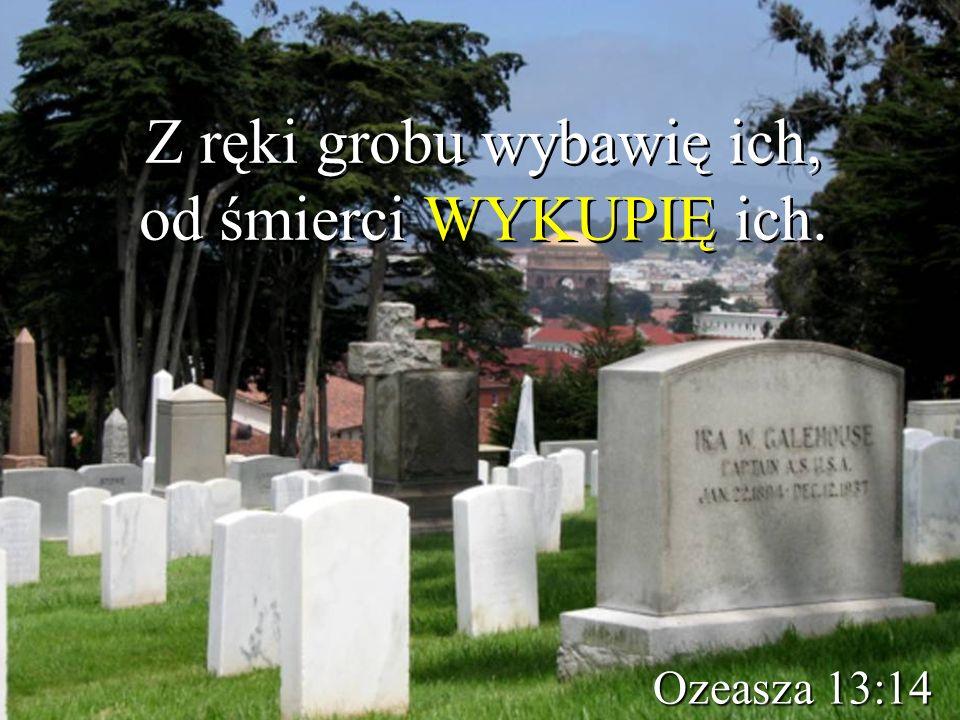 Z ręki grobu wybawię ich, od śmierci WYKUPIĘ ich. Ozeasza 13:14