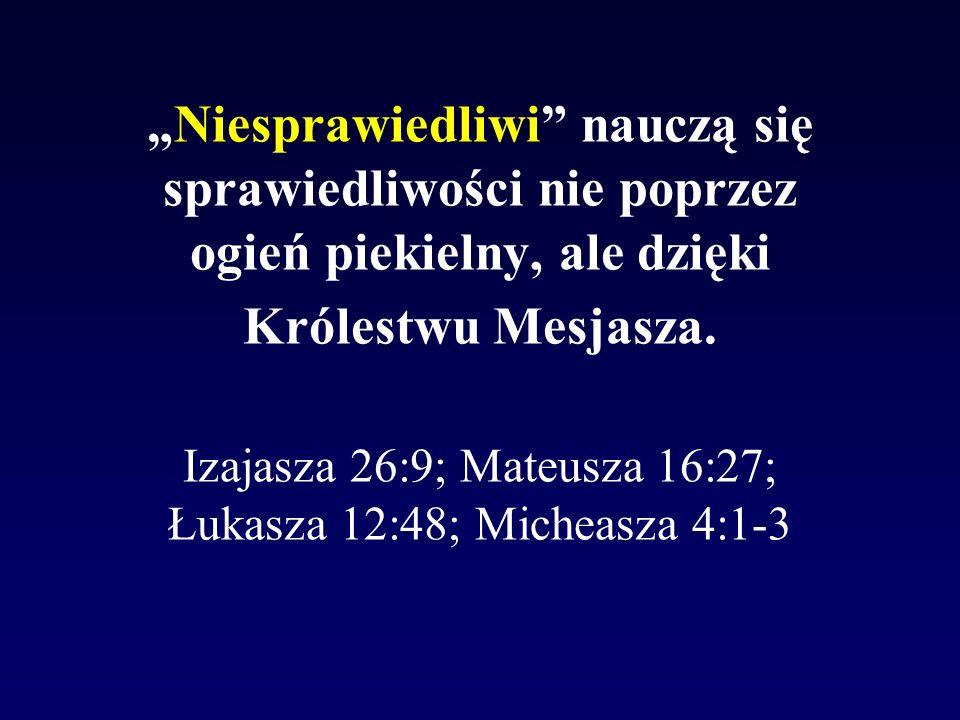 Niesprawiedliwi nauczą się sprawiedliwości nie poprzez ogień piekielny, ale dzięki Królestwu Mesjasza. Izajasza 26:9; Mateusza 16:27; Łukasza 12:48; M