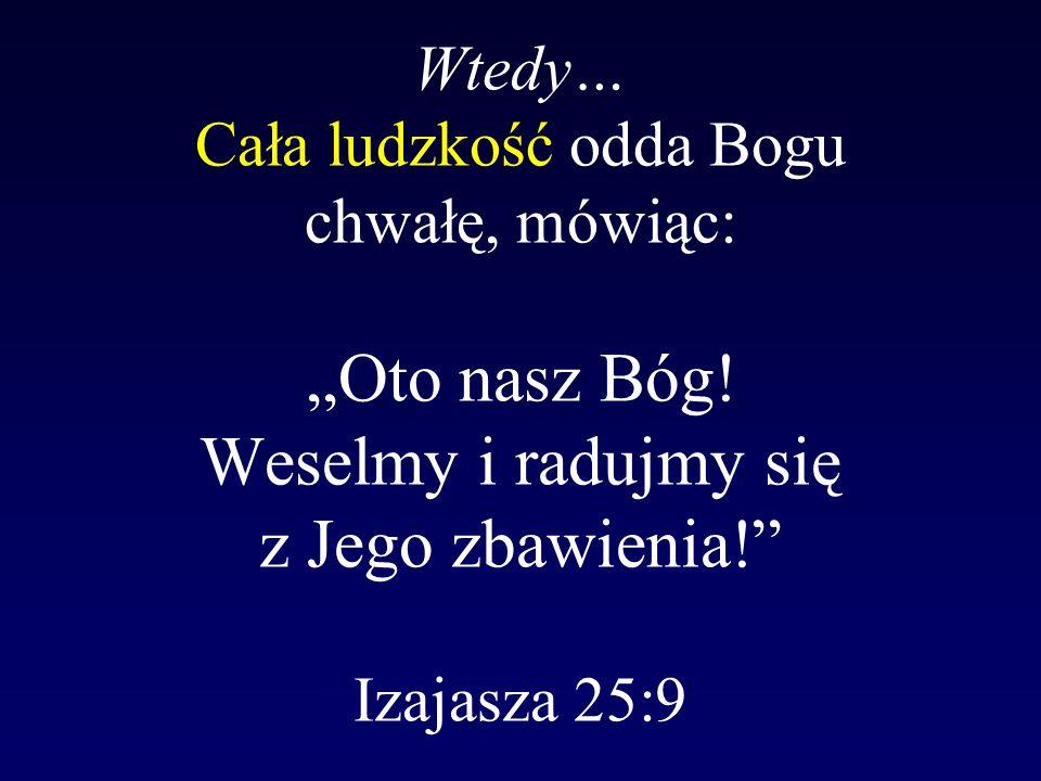 Wtedy… Cała ludzkość odda Bogu chwałę, mówiąc: Oto nasz Bóg! Weselmy i radujmy się z Jego zbawienia! Izajasza 25:9
