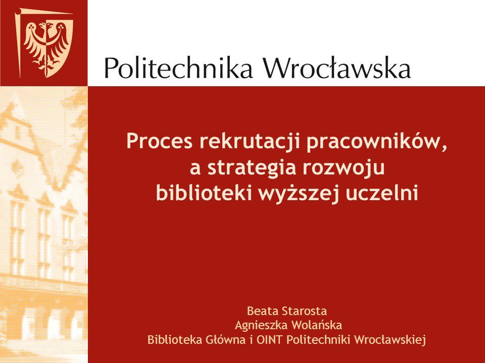 Proces rekrutacji pracowników, a strategia rozwoju biblioteki wyższej uczelni Beata Starosta Agnieszka Wolańska Biblioteka Główna i OINT Politechniki