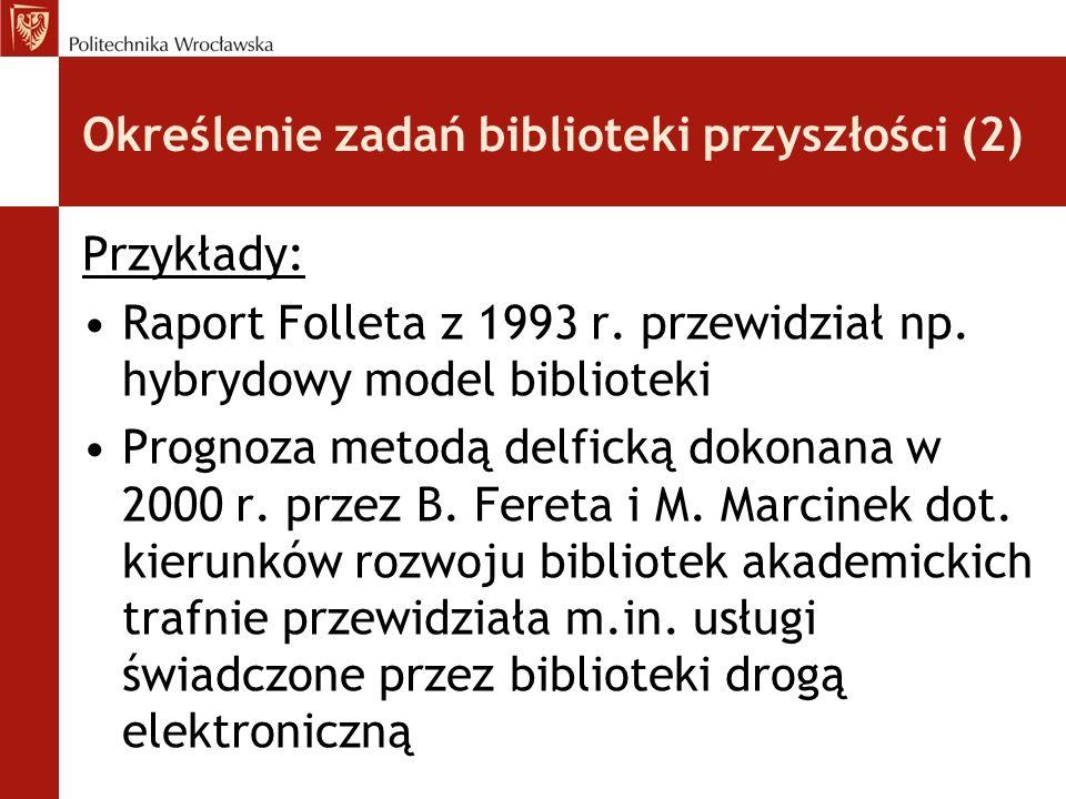 Określenie zadań biblioteki przyszłości (2) Przykłady: Raport Folleta z 1993 r. przewidział np. hybrydowy model biblioteki Prognoza metodą delficką do