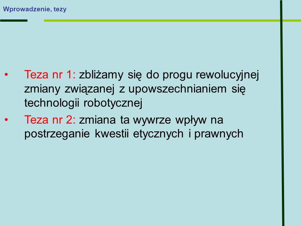 Teza nr 1: zbliżamy się do progu rewolucyjnej zmiany związanej z upowszechnianiem się technologii robotycznej Teza nr 2: zmiana ta wywrze wpływ na postrzeganie kwestii etycznych i prawnych Wprowadzenie, tezy