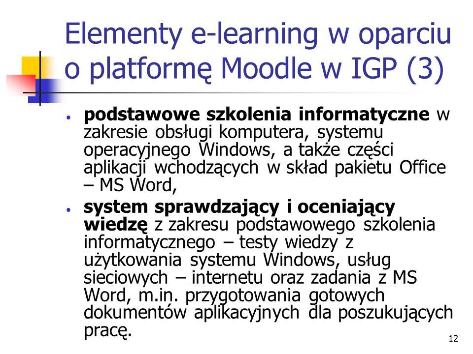 12 Elementy e-learning w oparciu o platformę Moodle w IGP (3) podstawowe szkolenia informatyczne w zakresie obsługi komputera, systemu operacyjnego Windows, a także części aplikacji wchodzących w skład pakietu Office – MS Word, system sprawdzający i oceniający wiedzę z zakresu podstawowego szkolenia informatycznego – testy wiedzy z użytkowania systemu Windows, usług sieciowych – internetu oraz zadania z MS Word, m.in.