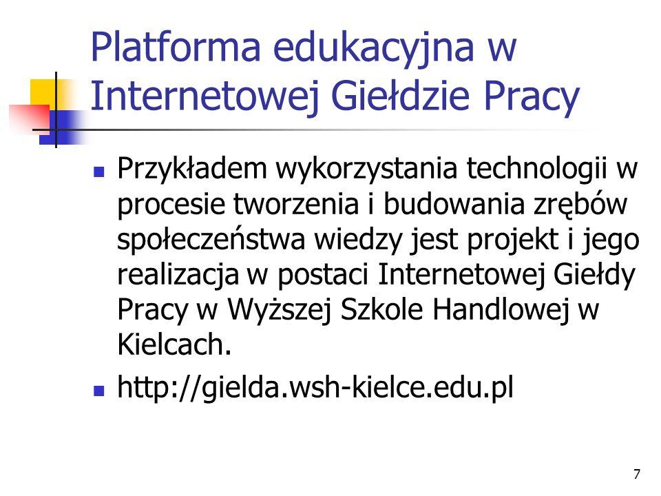 7 Platforma edukacyjna w Internetowej Giełdzie Pracy Przykładem wykorzystania technologii w procesie tworzenia i budowania zrębów społeczeństwa wiedzy jest projekt i jego realizacja w postaci Internetowej Giełdy Pracy w Wyższej Szkole Handlowej w Kielcach.