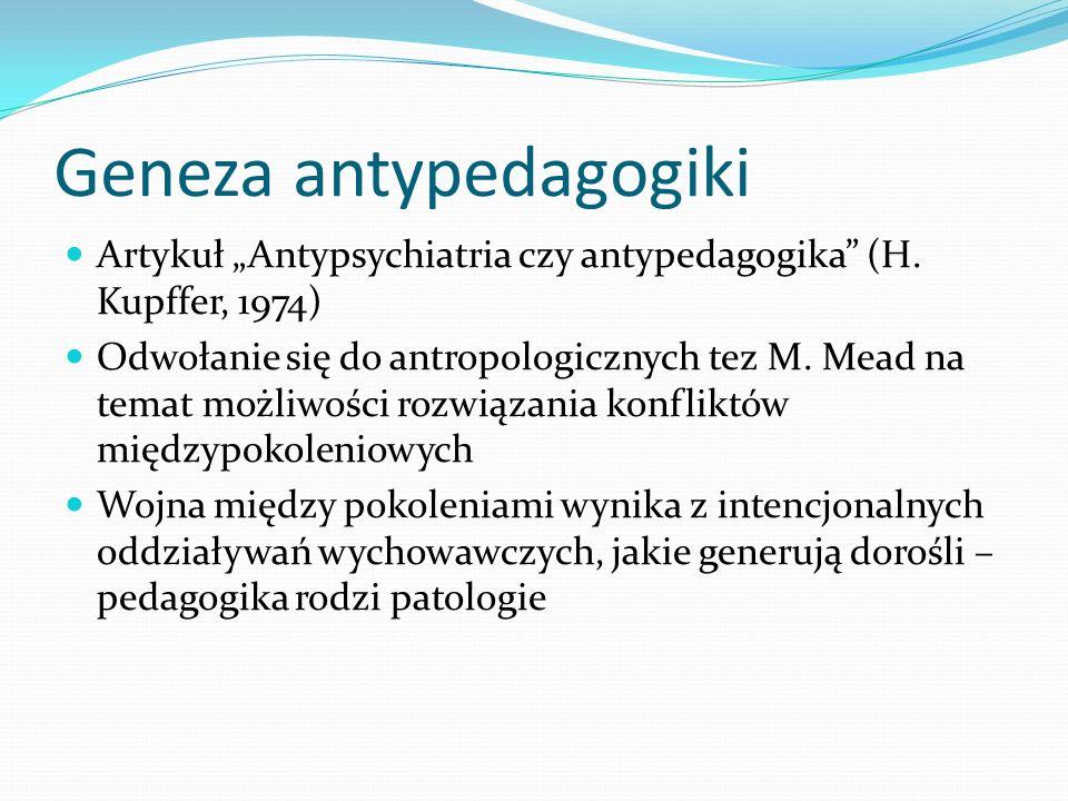Geneza antypedagogiki Artykuł Antypsychiatria czy antypedagogika (H. Kupffer, 1974) Odwołanie się do antropologicznych tez M. Mead na temat możliwości