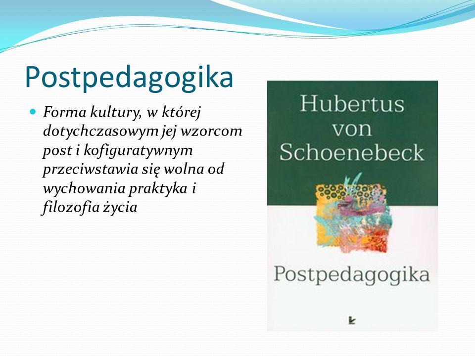 Postpedagogika Forma kultury, w której dotychczasowym jej wzorcom post i kofiguratywnym przeciwstawia się wolna od wychowania praktyka i filozofia życ