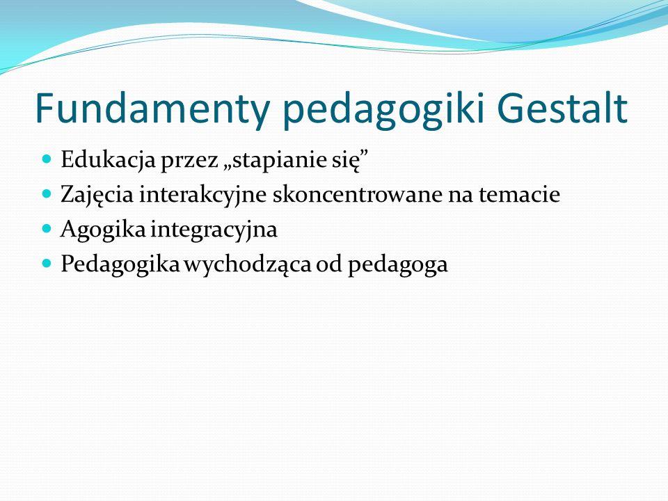 Fundamenty pedagogiki Gestalt Edukacja przez stapianie się Zajęcia interakcyjne skoncentrowane na temacie Agogika integracyjna Pedagogika wychodząca o