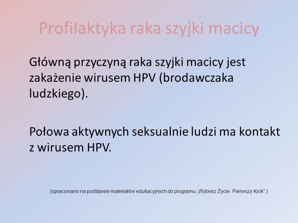 Profilaktyka raka szyjki macicy Główną przyczyną raka szyjki macicy jest zakażenie wirusem HPV (brodawczaka ludzkiego). Połowa aktywnych seksualnie lu