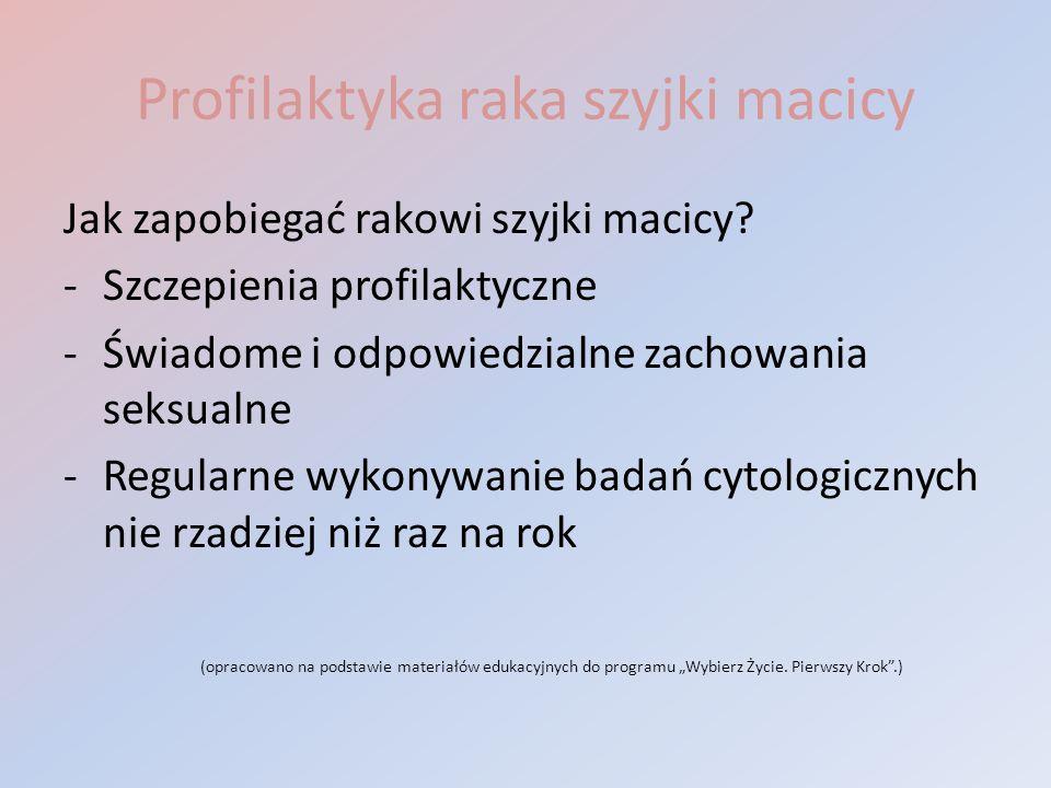 Jak zapobiegać rakowi szyjki macicy? -Szczepienia profilaktyczne -Świadome i odpowiedzialne zachowania seksualne -Regularne wykonywanie badań cytologi