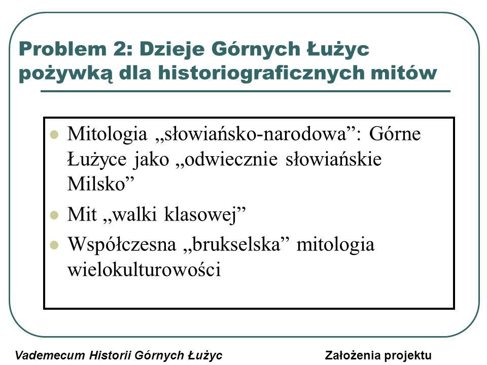 Problem 2: Dzieje Górnych Łużyc pożywką dla historiograficznych mitów Dzieje Górnych Łużyc jako rzekome pole odwiecznych zmagań słowiańsko-germańskich Koncentracja na Serbołużyczanach, zamiast na wszystkich mieszkańcach kraju Niedoszacowanie czeskiego wątku w dziejach Górnych Łużyc Podkreślanie na siłę polskich i śląskich nawiązań i elementów w dziejach kraju Vademecum Historii Górnych ŁużycZałożenia projektu